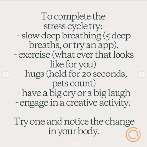 A snapshot of an instagram post that reads: To complete the stress cycle try:  - slow deep breathing (5 deep breaths, or try an app) - exercise (what ever that looks like for you) - hugs (hold for 20 seconds, pets count) - have a big cry or a big laugh - engage in a creative activity. Try one and notice the change in your body.